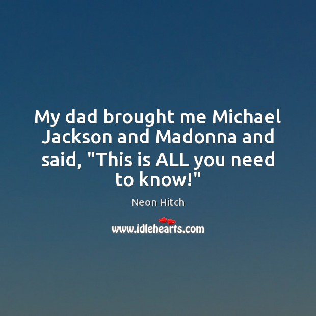 """My dad brought me Michael Jackson and Madonna and said, """"This is ALL you need to know!"""" Neon Hitch Picture Quote"""