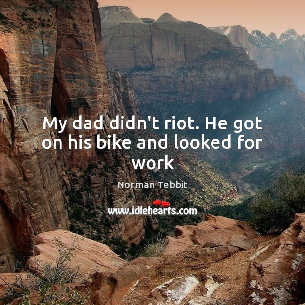 My dad didn't riot. He got on his bike and looked for work Norman Tebbit Picture Quote