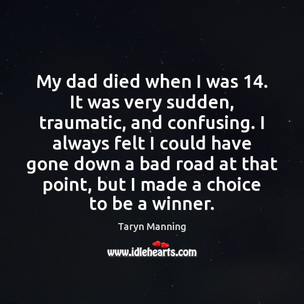 My dad died when I was 14. It was very sudden, traumatic, and Image