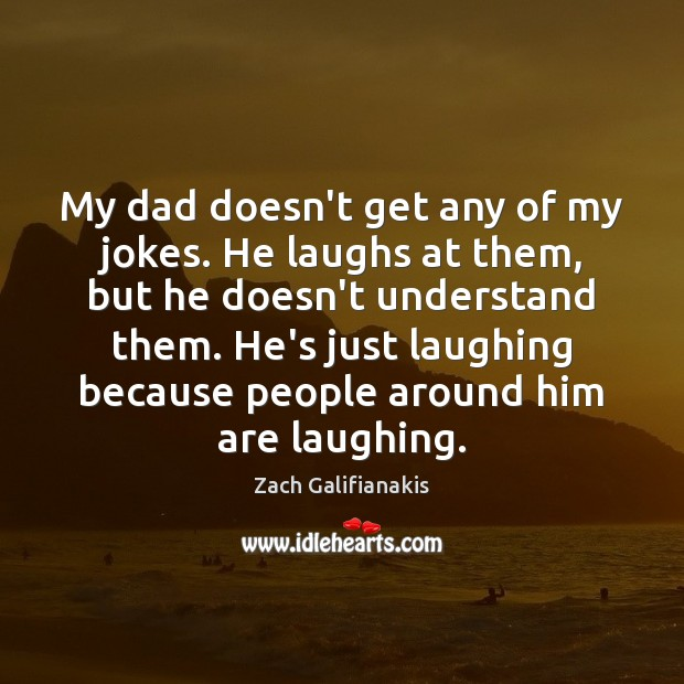 My dad doesn't get any of my jokes. He laughs at them, Image