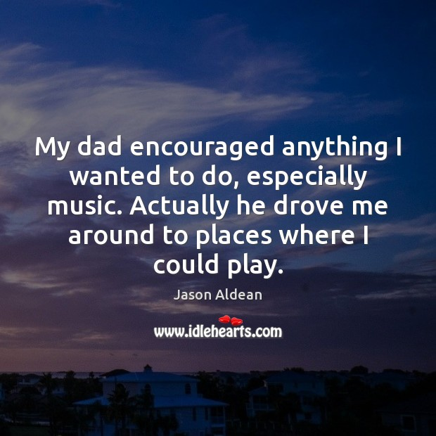My dad encouraged anything I wanted to do, especially music. Actually he Image