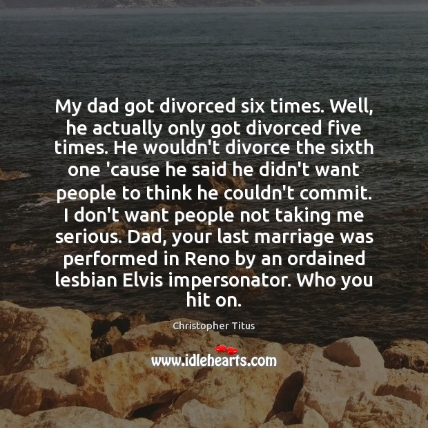 My dad got divorced six times. Well, he actually only got divorced Divorce Quotes Image