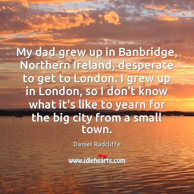 My dad grew up in Banbridge, Northern Ireland, desperate to get to Daniel Radcliffe Picture Quote