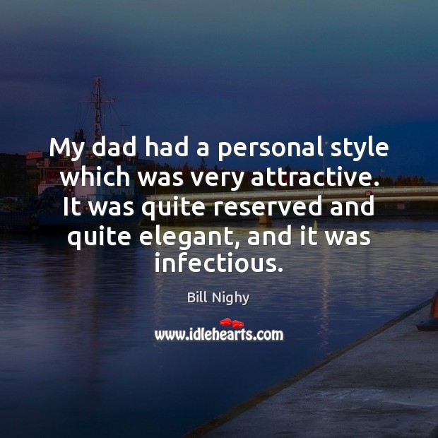 My dad had a personal style which was very attractive. It was Bill Nighy Picture Quote