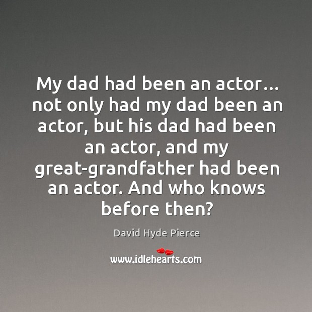 My dad had been an actor… not only had my dad been an actor, but his dad had been an actor David Hyde Pierce Picture Quote