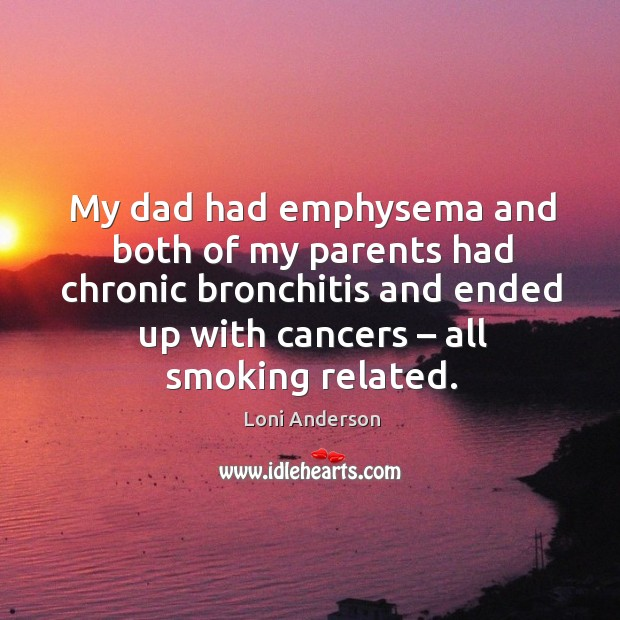 My dad had emphysema and both of my parents had chronic bronchitis and ended up with cancers – all smoking related. Image