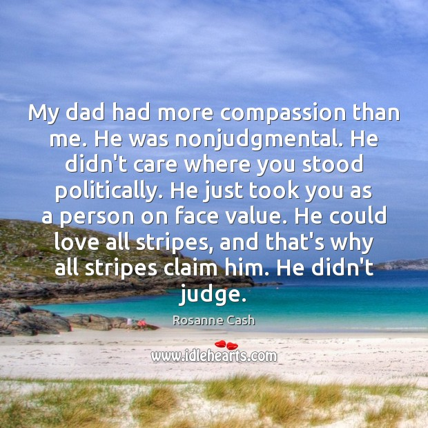 My dad had more compassion than me. He was nonjudgmental. He didn't Rosanne Cash Picture Quote