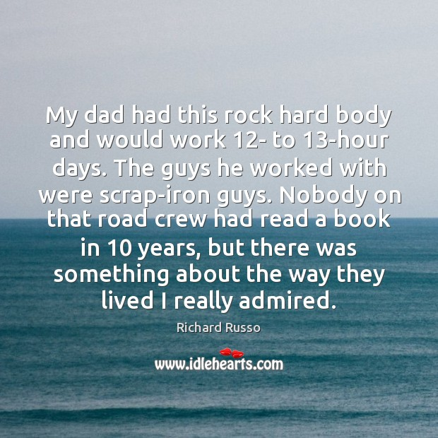 My dad had this rock hard body and would work 12- to 13 Richard Russo Picture Quote