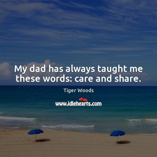 My dad has always taught me these words: care and share. Tiger Woods Picture Quote