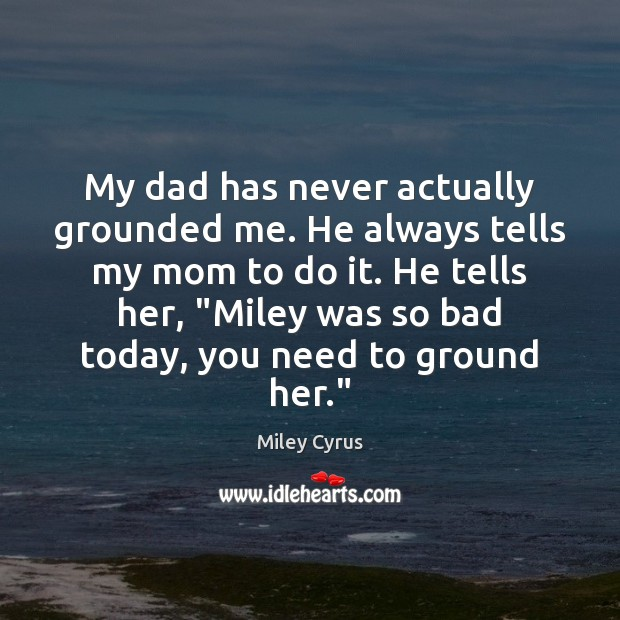 My dad has never actually grounded me. He always tells my mom Image