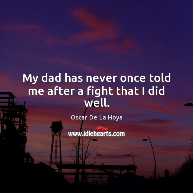 My dad has never once told me after a fight that I did well. Image