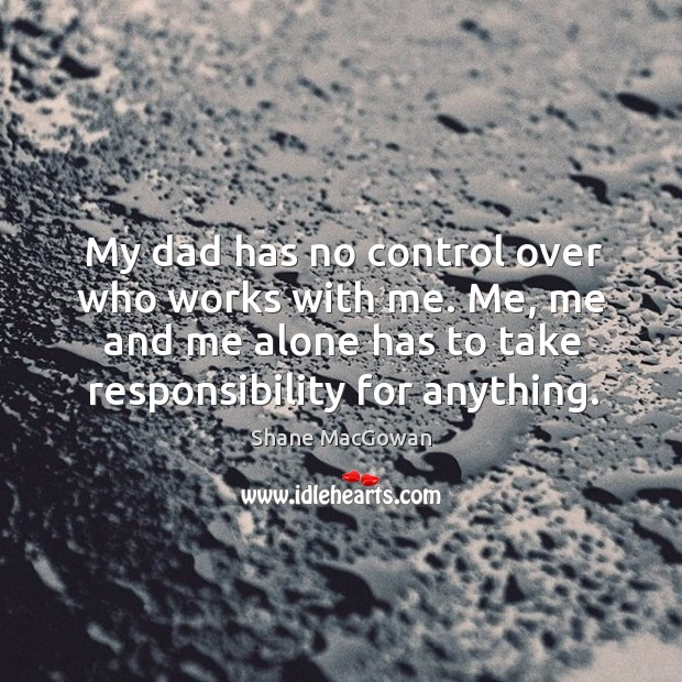 My dad has no control over who works with me. Me, me and me alone has to take responsibility for anything. Image