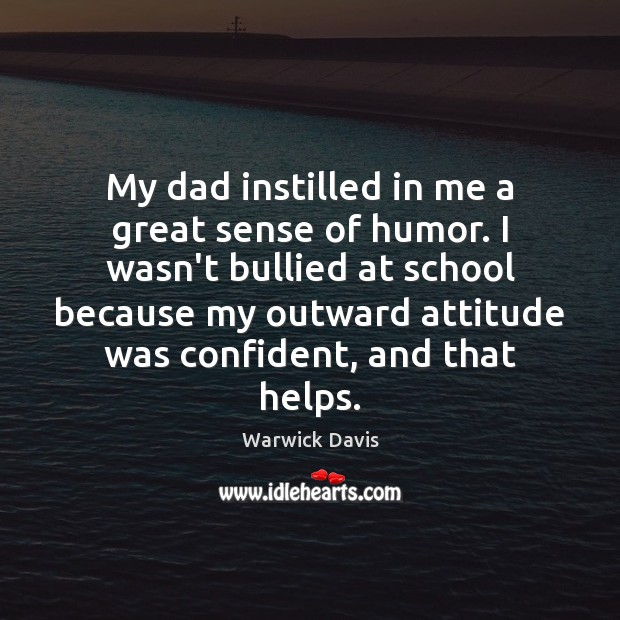 My dad instilled in me a great sense of humor. I wasn't Warwick Davis Picture Quote