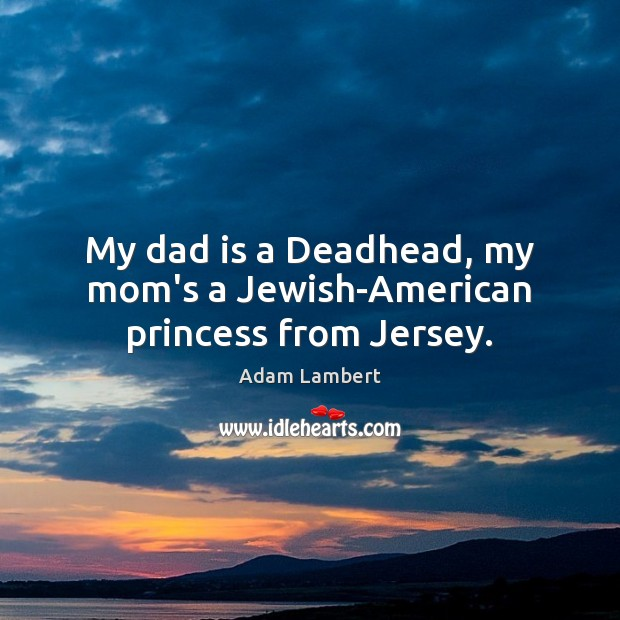 My dad is a Deadhead, my mom's a Jewish-American princess from Jersey. Dad Quotes Image