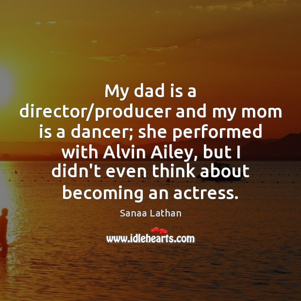 My dad is a director/producer and my mom is a dancer; Dad Quotes Image