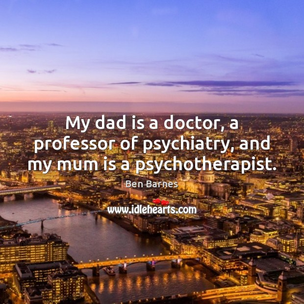 My dad is a doctor, a professor of psychiatry, and my mum is a psychotherapist. Dad Quotes Image