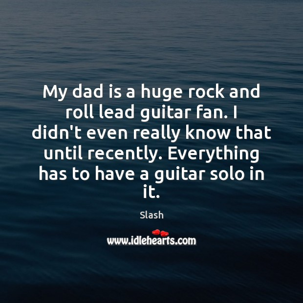My dad is a huge rock and roll lead guitar fan. I Dad Quotes Image