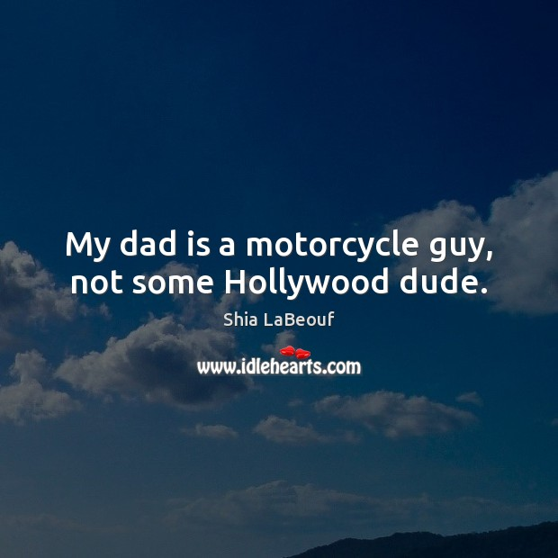 My dad is a motorcycle guy, not some Hollywood dude. Dad Quotes Image