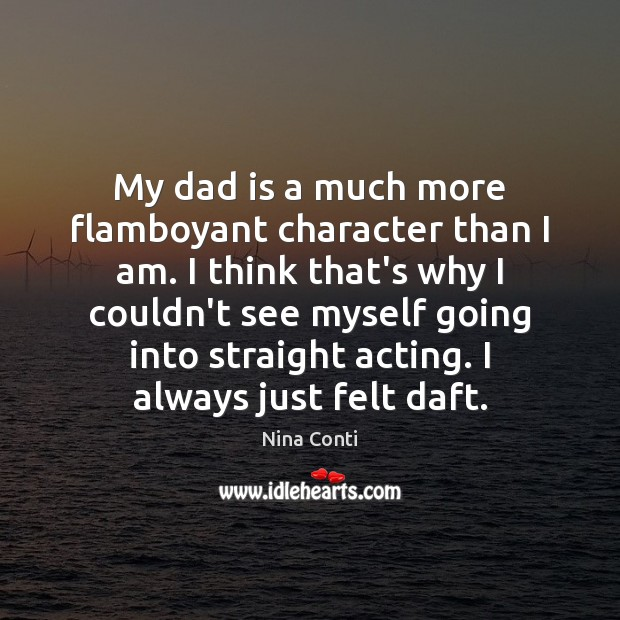 My dad is a much more flamboyant character than I am. I Dad Quotes Image