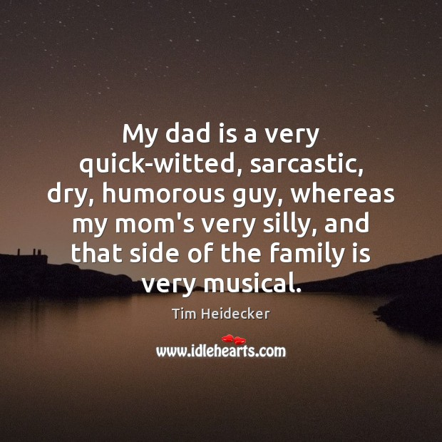 My dad is a very quick-witted, sarcastic, dry, humorous guy, whereas my Family Quotes Image