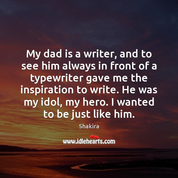 My dad is a writer, and to see him always in front Shakira Picture Quote
