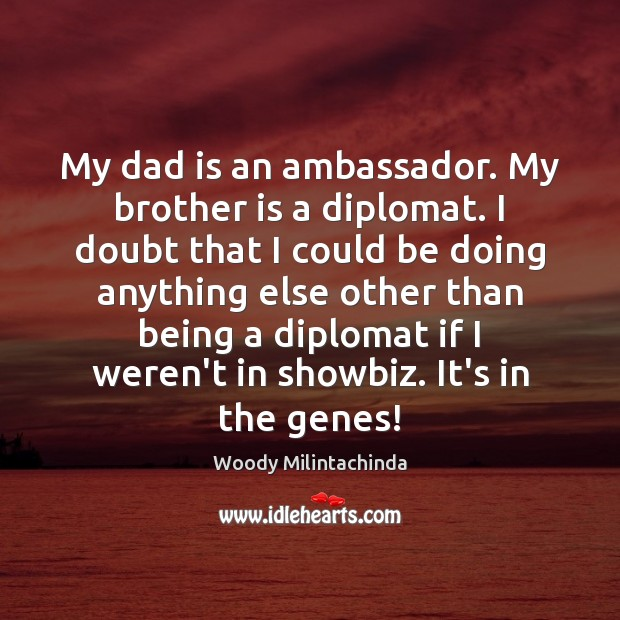 My dad is an ambassador. My brother is a diplomat. I doubt Image