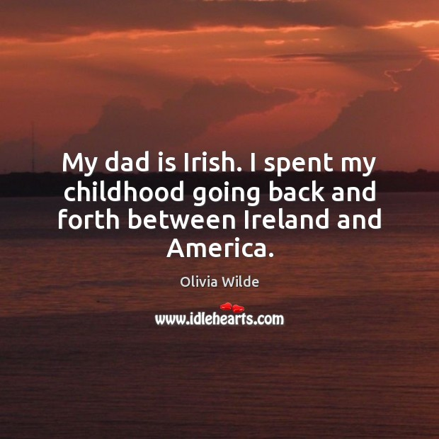 My dad is Irish. I spent my childhood going back and forth between Ireland and America. Dad Quotes Image