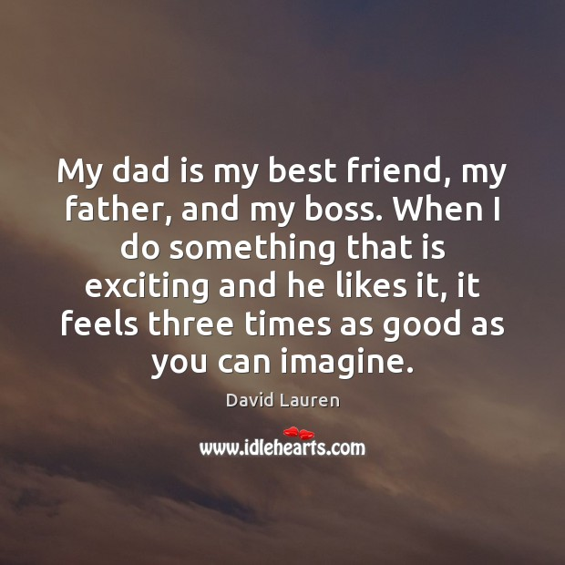 My dad is my best friend, my father, and my boss. When Dad Quotes Image