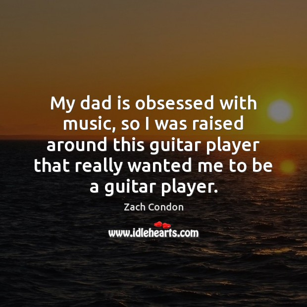 My dad is obsessed with music, so I was raised around this Dad Quotes Image