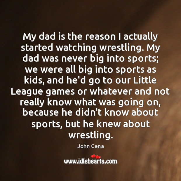 My dad is the reason I actually started watching wrestling. My dad John Cena Picture Quote