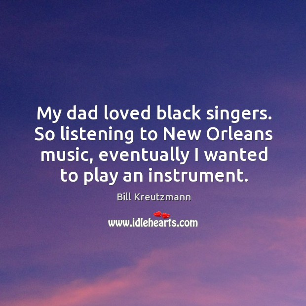 My dad loved black singers. So listening to new orleans music, eventually I wanted to play an instrument. Bill Kreutzmann Picture Quote