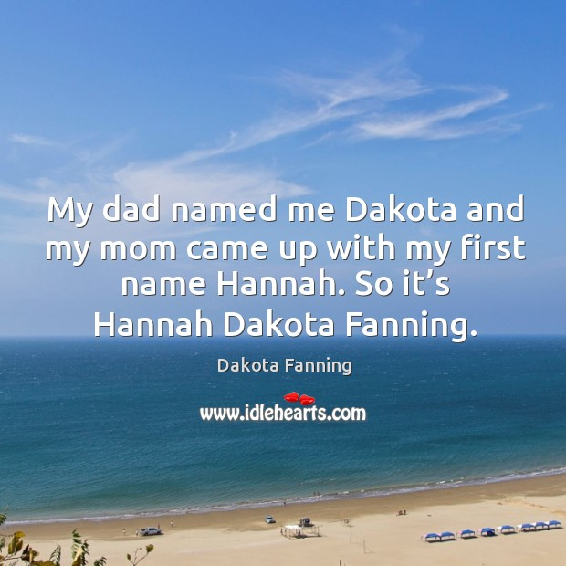 My dad named me dakota and my mom came up with my first name hannah. Image
