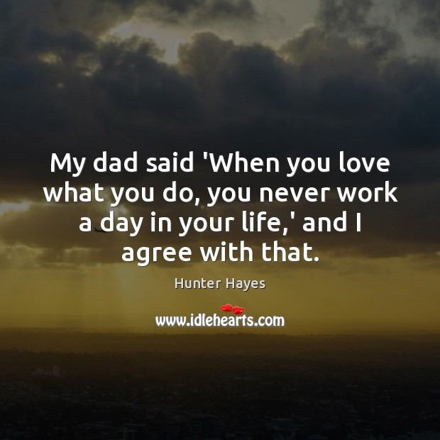 My dad said 'When you love what you do, you never work Hunter Hayes Picture Quote