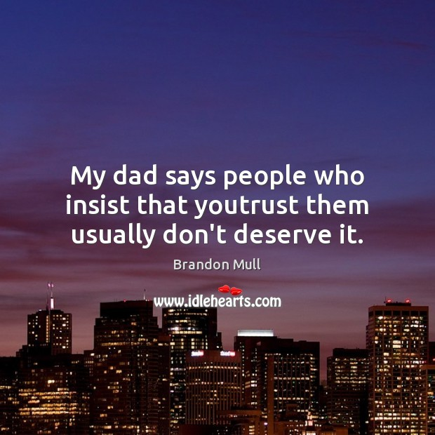Image, My dad says people who insist that youtrust them usually don't deserve it.