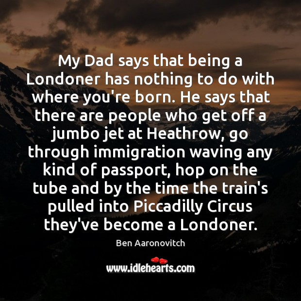 My Dad says that being a Londoner has nothing to do with Ben Aaronovitch Picture Quote
