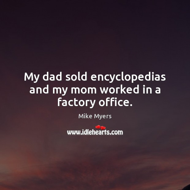 My dad sold encyclopedias and my mom worked in a factory office. Mike Myers Picture Quote