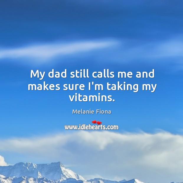 My dad still calls me and makes sure I'm taking my vitamins. Image