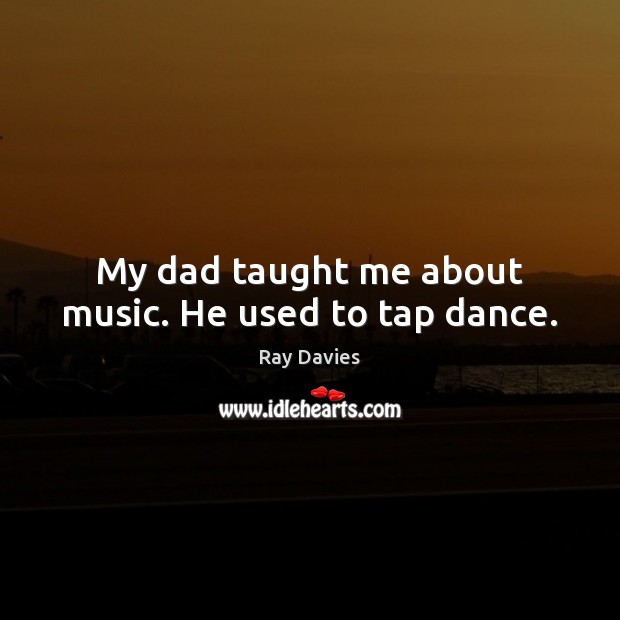 My dad taught me about music. He used to tap dance. Ray Davies Picture Quote
