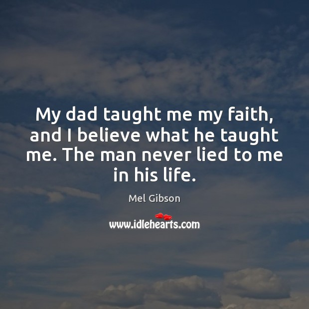 My dad taught me my faith, and I believe what he taught Mel Gibson Picture Quote