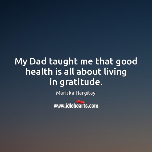 My Dad taught me that good health is all about living in gratitude. Mariska Hargitay Picture Quote