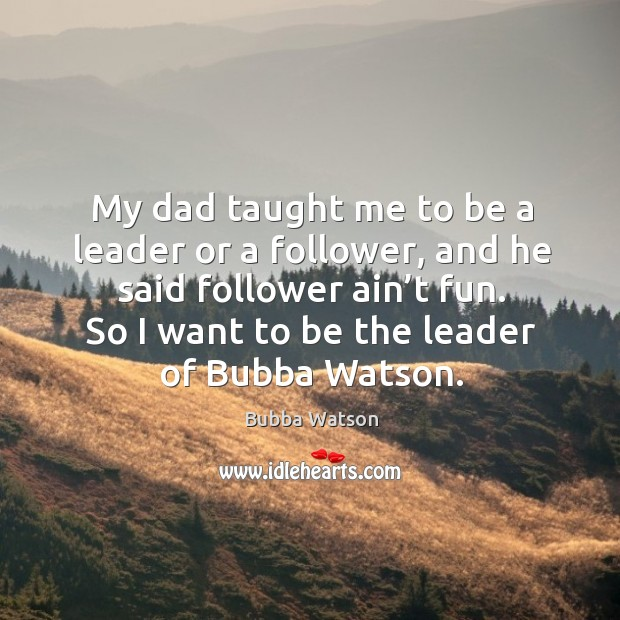 My dad taught me to be a leader or a follower, and he said follower ain't fun. Image