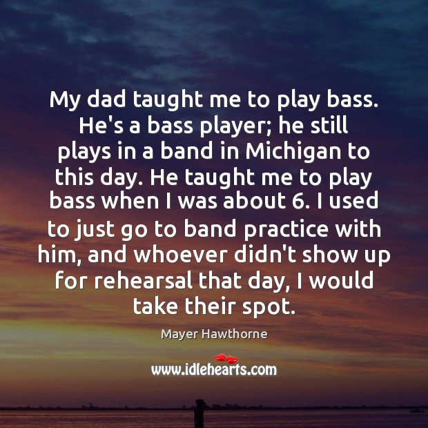 Image, My dad taught me to play bass. He's a bass player; he