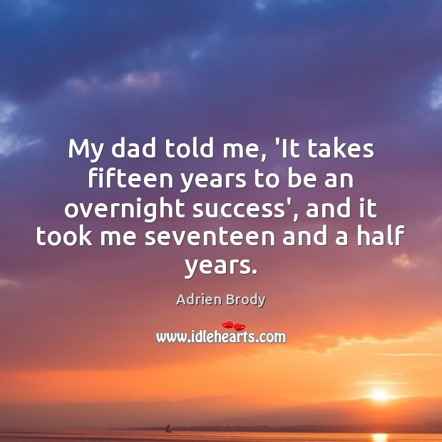 Image, My dad told me, 'It takes fifteen years to be an overnight