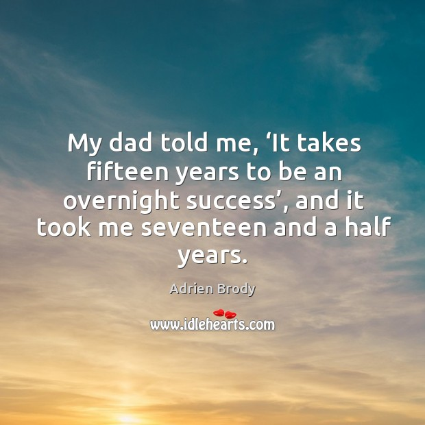 Image, My dad told me, 'it takes fifteen years to be an overnight success', and it took me seventeen and a half years.