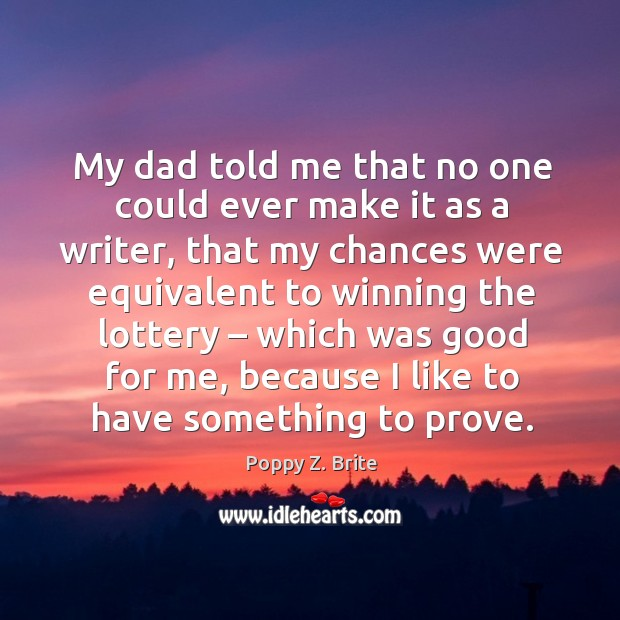 My dad told me that no one could ever make it as a writer, that my chances were equivalent to Image