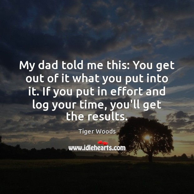 My dad told me this: You get out of it what you Tiger Woods Picture Quote