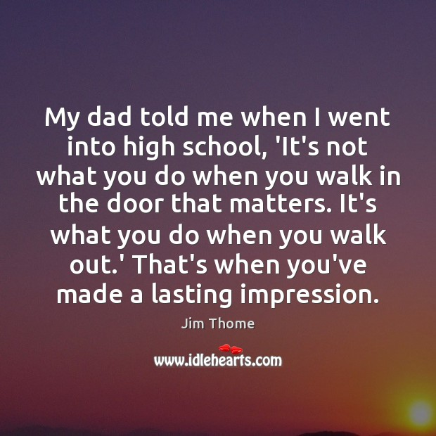 My dad told me when I went into high school, 'It's not Image