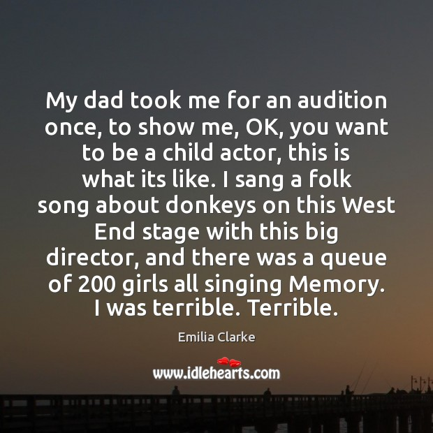 My dad took me for an audition once, to show me, OK, Image