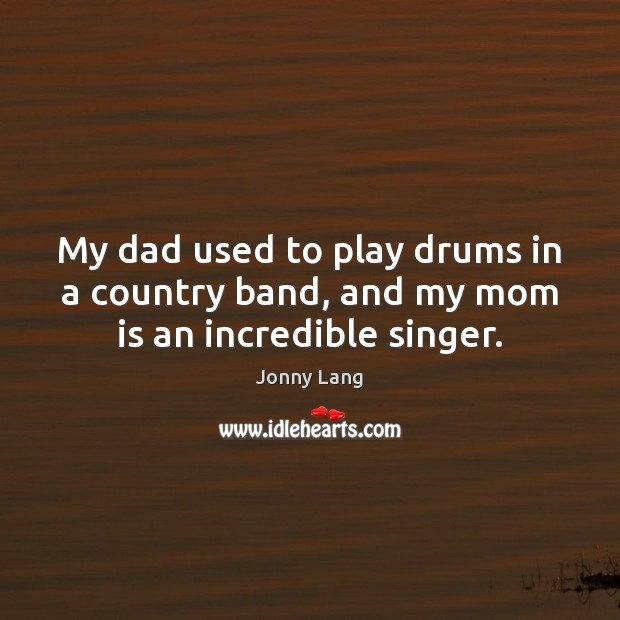 My dad used to play drums in a country band, and my mom is an incredible singer. Mom Quotes Image