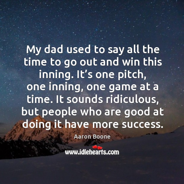 My dad used to say all the time to go out and win this inning. Aaron Boone Picture Quote